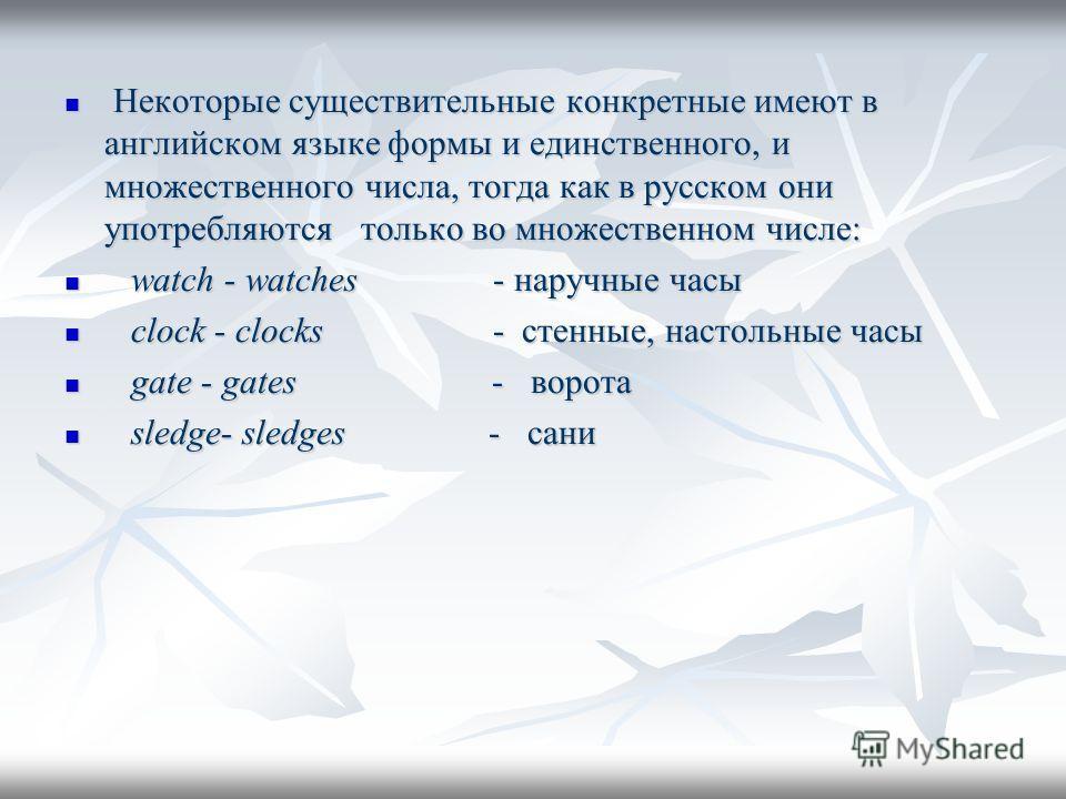 Некоторые существительные конкретные имеют в английском языке формы и единственного, и множественного числа, тогда как в русском они употребляются только во множественном числе: Некоторые существительные конкретные имеют в английском языке формы и ед