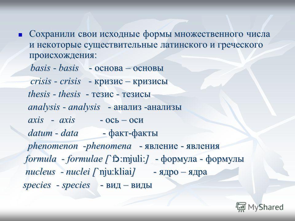Сохранили свои исходные формы множественного числа и некоторые существительные латинского и греческого происхождения: Сохранили свои исходные формы множественного числа и некоторые существительные латинского и греческого происхождения: basis - basis