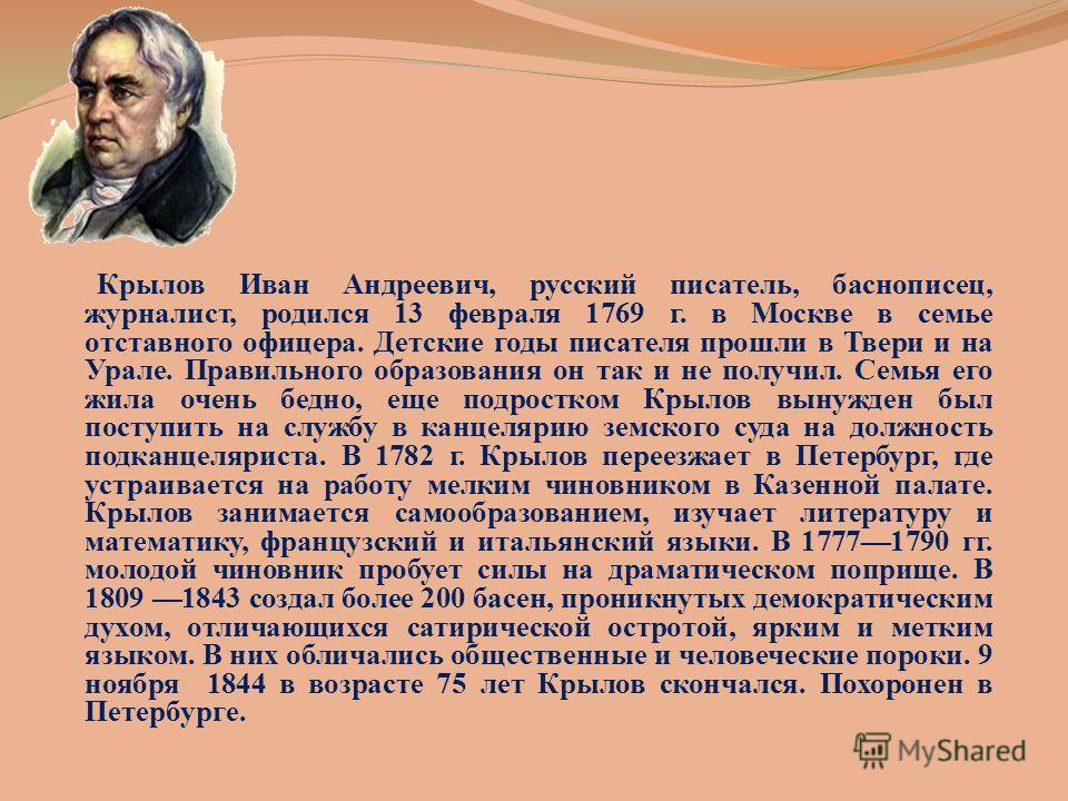 Крылов Иван Андреевич, русский писатель, баснописец, журналист, родился 13 февраля 1769 г. в Москве в семье отставного офицера. Детские годы писателя прошли в Твери и на Урале. Правильного образования он так и не получил. Семья его жила очень бедно,