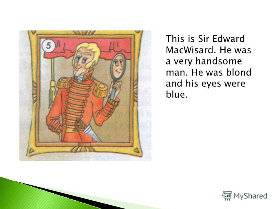 This is Sir Edward MacWisard. He was a very handsome man. He was blond and his eyes were blue.
