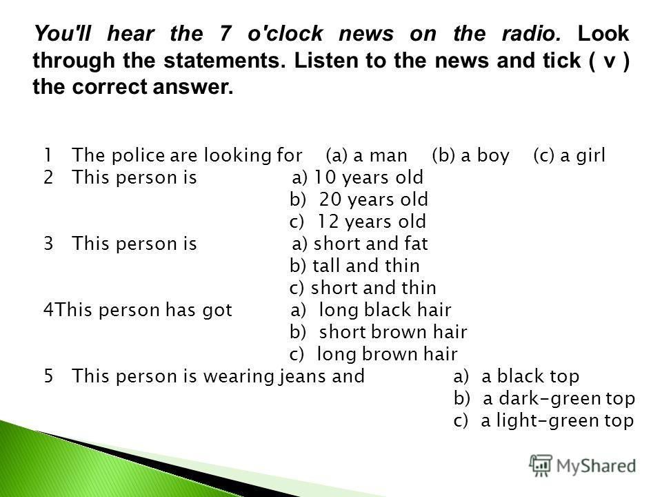 You'll hear the 7 o'clock news on the radio. Look through the statements. Listen to the news and tick ( ν ) the correct answer. 1 The police are looking for (a) a man (b) a boy (c) a girl 2 This person is a) 10 years old b) 20 years old c) 12 years o