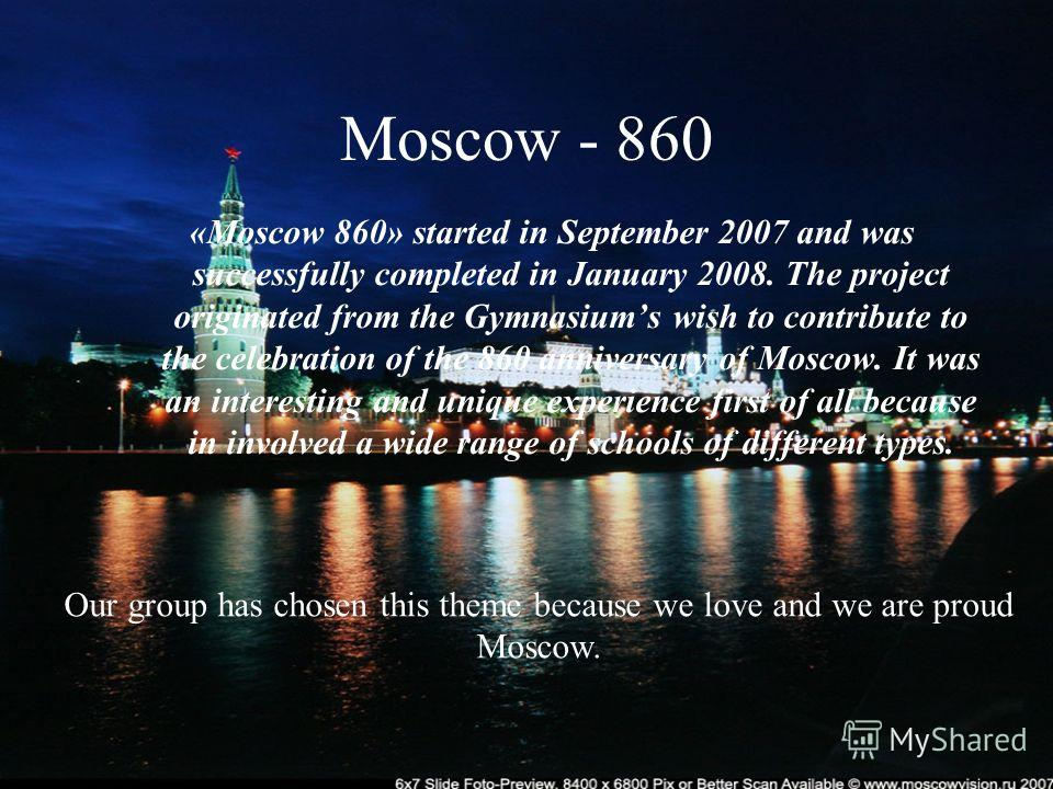 Moscow - 860 «Moscow 860» started in September 2007 and was successfully completed in January 2008. The project originated from the Gymnasiums wish to contribute to the celebration of the 860 anniversary of Moscow. It was an interesting and unique ex