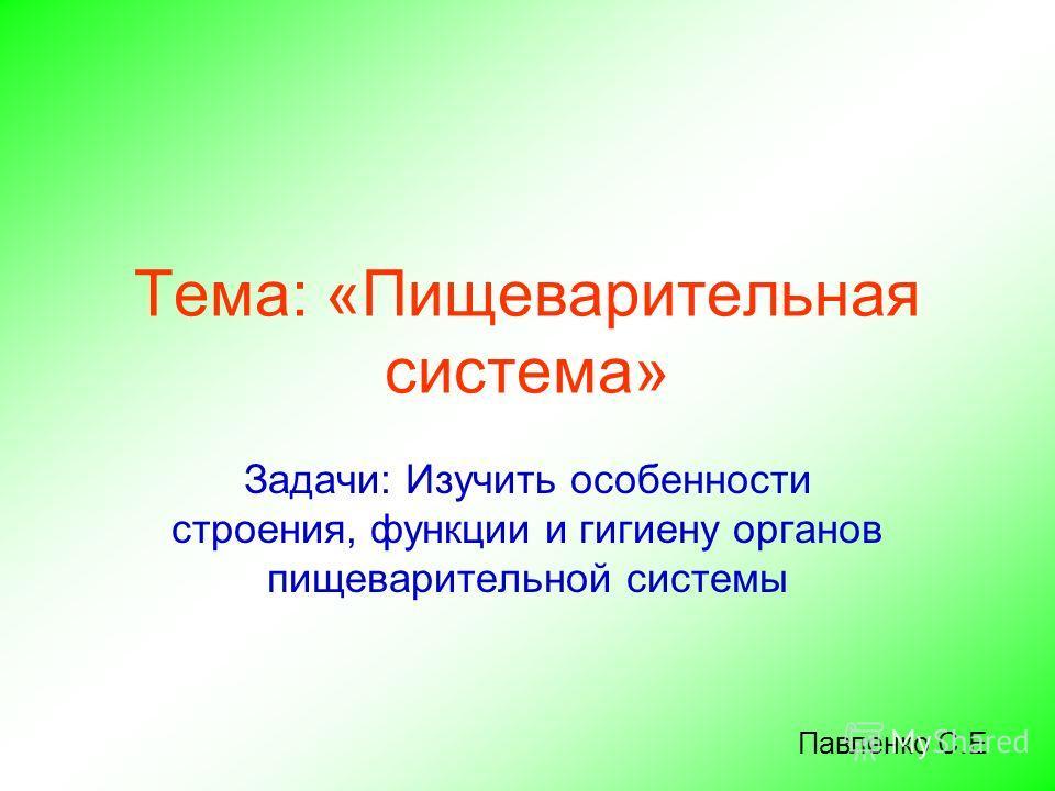 Тема: «Пищеварительная система» Задачи: Изучить особенности строения, функции и гигиену органов пищеварительной системы Павленко С.Е