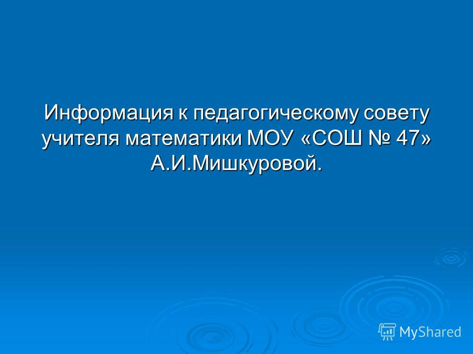Информация к педагогическому совету учителя математики МОУ «СОШ 47» А.И.Мишкуровой.