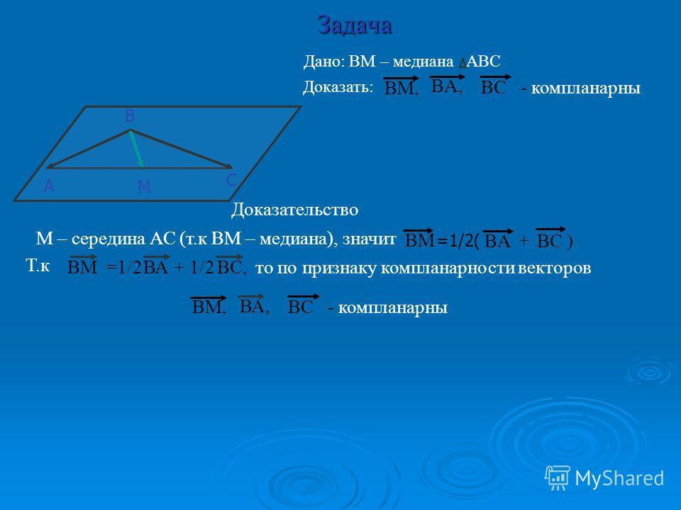 Задача А С В М Дано: ВМ – медиана АВС Доказать: Доказательство Т.к ВМ =1/2 + 1/2ВАВС, то по признаку компланарности векторов ВМ, ВА, ВС - компланарны ВМ, ВС - компланарны ВA,ВA, М – середина АС (т.к ВМ – медиана), значит ВС ) ВAВA ВMВM =1/2( +