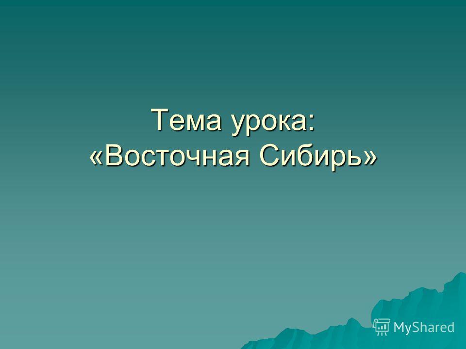 Тема урока: «Восточная Сибирь»