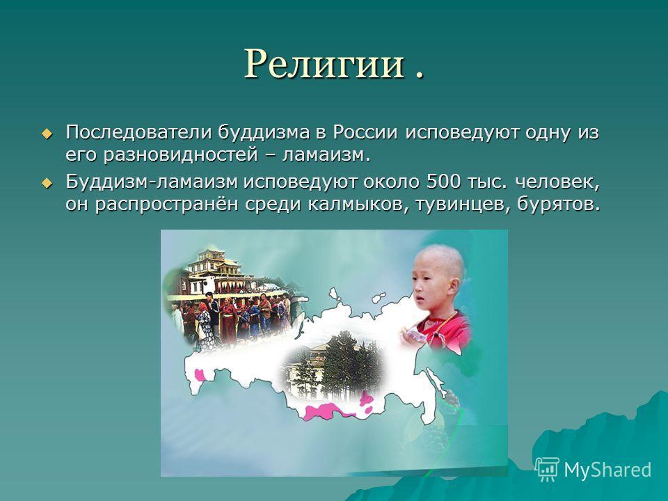 Религии. Последователи буддизма в России исповедуют одну из его разновидностей – ламаизм. Последователи буддизма в России исповедуют одну из его разновидностей – ламаизм. Буддизм-ламаизм исповедуют около 500 тыс. человек, он распространён среди калмы