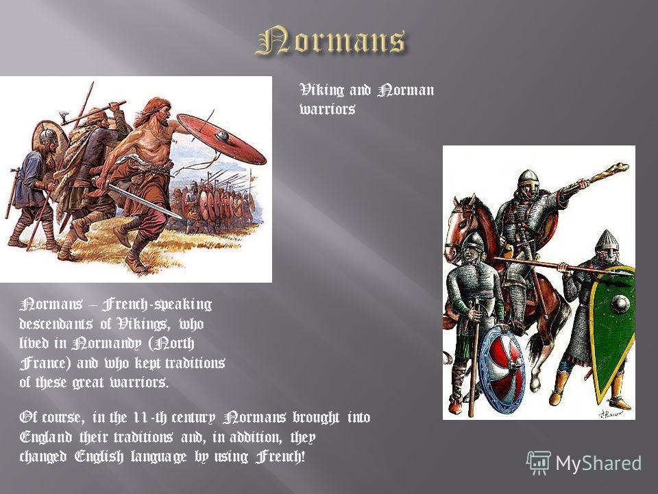 Viking and Norman warriors Of course, in the 11-th century Normans brought into England their traditions and, in addition, they changed English language by using French! Normans – French-speaking descendants of Vikings, who lived in Normandy (North F