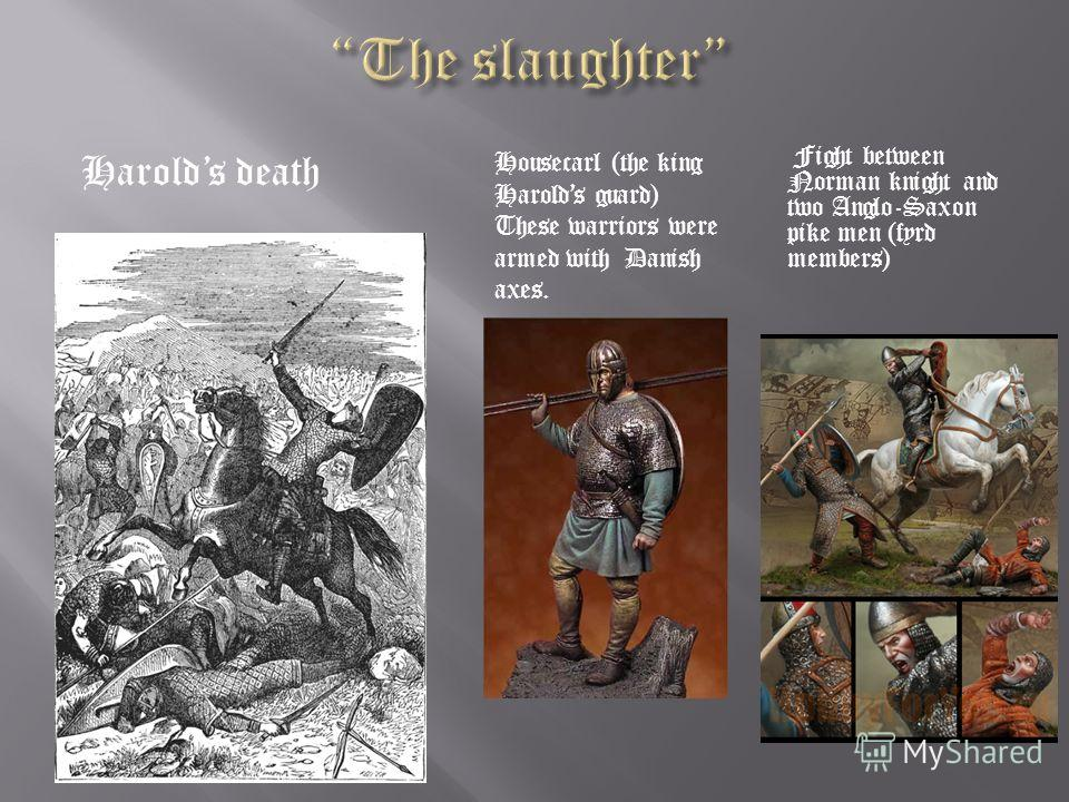 Harolds death Fight between Norman knight and two Anglo-Saxon pike men (fyrd members) Housecarl (the king Harolds guard) These warriors were armed with Danish axes.
