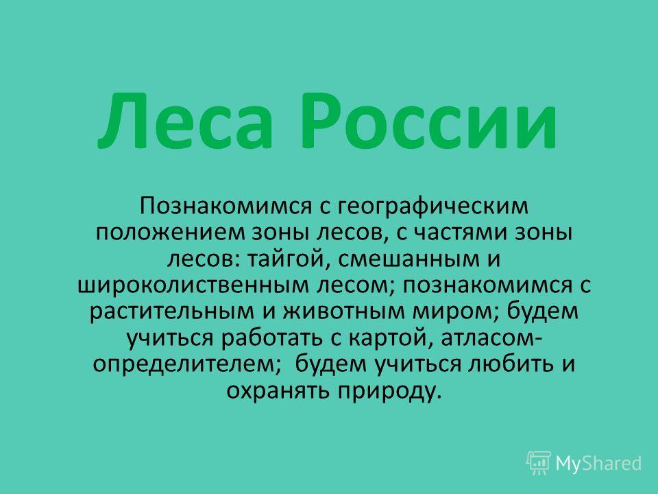Леса России Познакомимся с географическим положением зоны лесов, с частями зоны лесов: тайгой, смешанным и широколиственным лесом; познакомимся с растительным и животным миром; будем учиться работать с картой, атласом- определителем; будем учиться лю