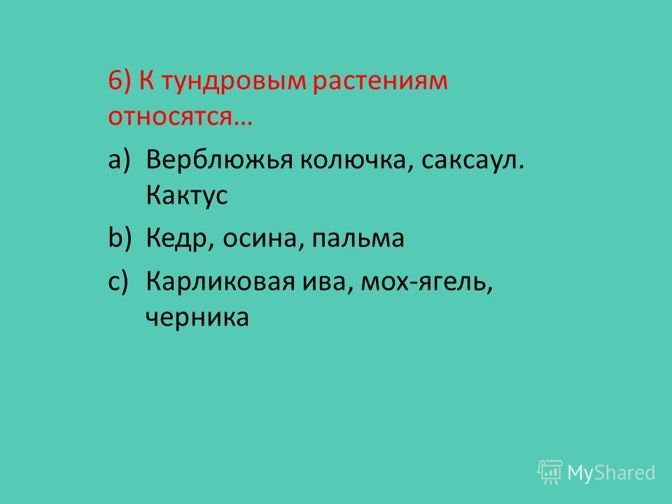 6) К тундровым растениям относятся… a)Верблюжья колючка, саксаул. Кактус b)Кедр, осина, пальма c)Карликовая ива, мох-ягель, черника