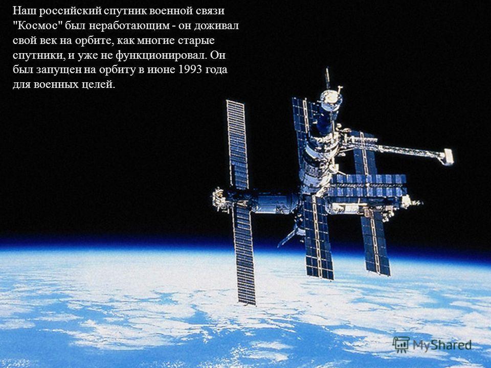 Наш российский спутник военной связи Космос был неработающим - он доживал свой век на орбите, как многие старые спутники, и уже не функционировал. Он был запущен на орбиту в июне 1993 года для военных целей.