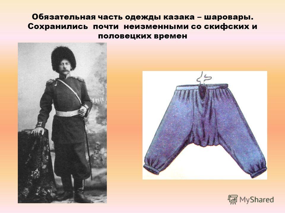 Обязательная часть одежды казака – шаровары. Сохранились почти неизменными со скифских и половецких времен