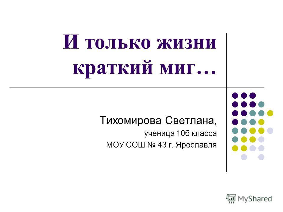 И только жизни краткий миг… Тихомирова Светлана, ученица 10б класса МОУ СОШ 43 г. Ярославля