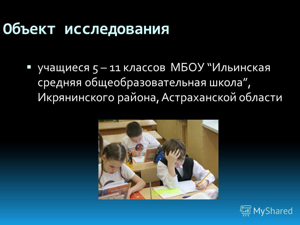 Объект исследования учащиеся 5 – 11 классов МБОУ Ильинская средняя общеобразовательная школа, Икрянинского района, Астраханской области