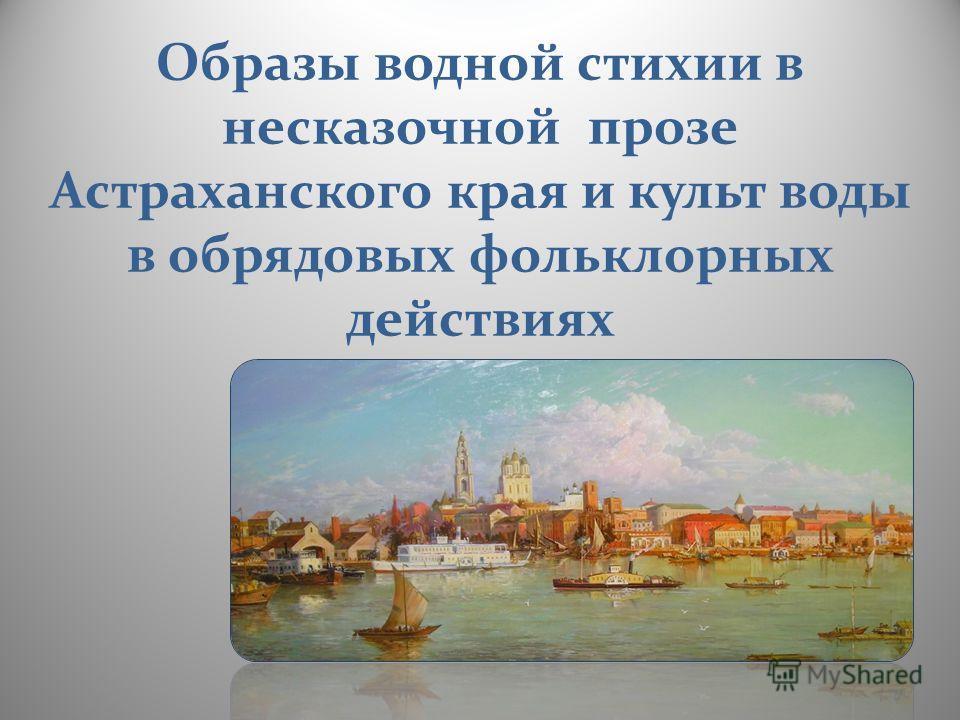 Образы водной стихии в несказочной прозе Астраханского края и культ воды в обрядовых фольклорных действиях