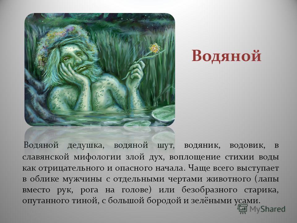 Водяной Водяной дедушка, водяной шут, водяник, водовик, в славянской мифологии злой дух, воплощение стихии воды как отрицательного и опасного начала. Чаще всего выступает в облике мужчины с отдельными чертами животного (лапы вместо рук, рога на голов