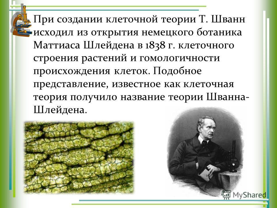 При создании клеточной теории Т. Шванн исходил из открытия немецкого ботаника Маттиаса Шлейдена в 1838 г. клеточного строения растений и гомологичности происхождения клеток. Подобное представление, известное как клеточная теория получило название тео