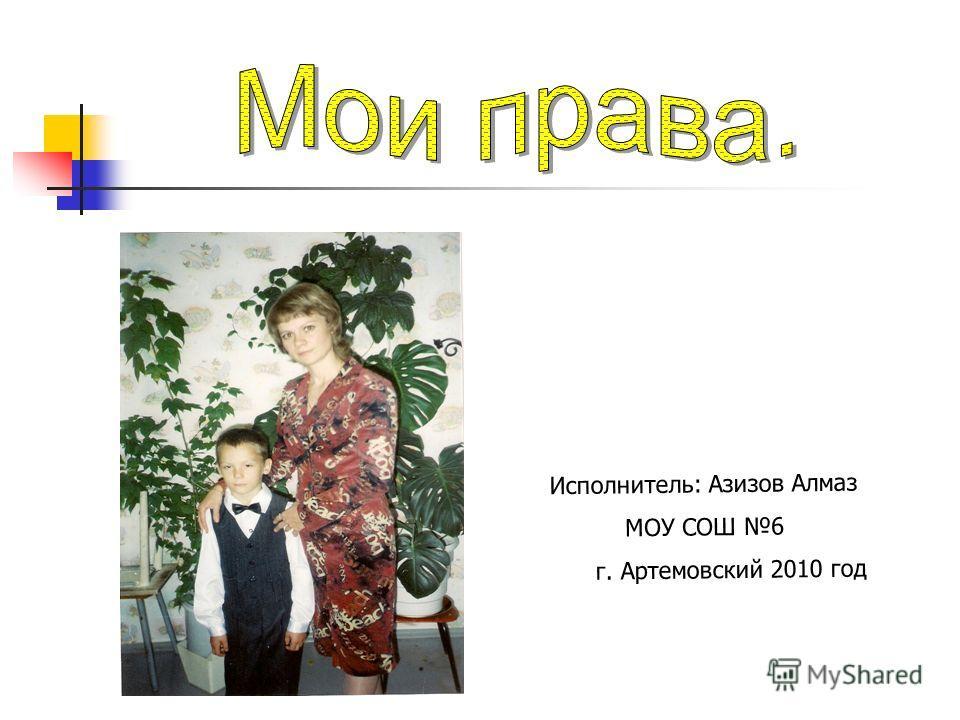 Исполнитель: Азизов Алмаз МОУ СОШ 6 г. Артемовский 2010 год