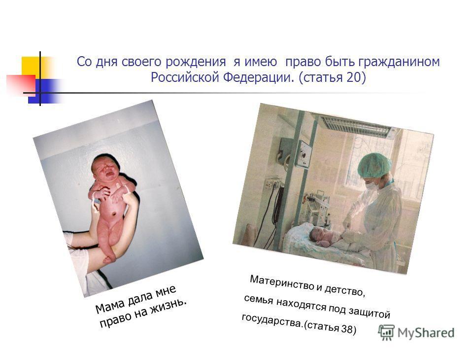 Со дня своего рождения я имею право быть гражданином Российской Федерации. (статья 20) Материнство и детство, семья находятся под защитой государства.(статья 38) Мама дала мне право на жизнь.