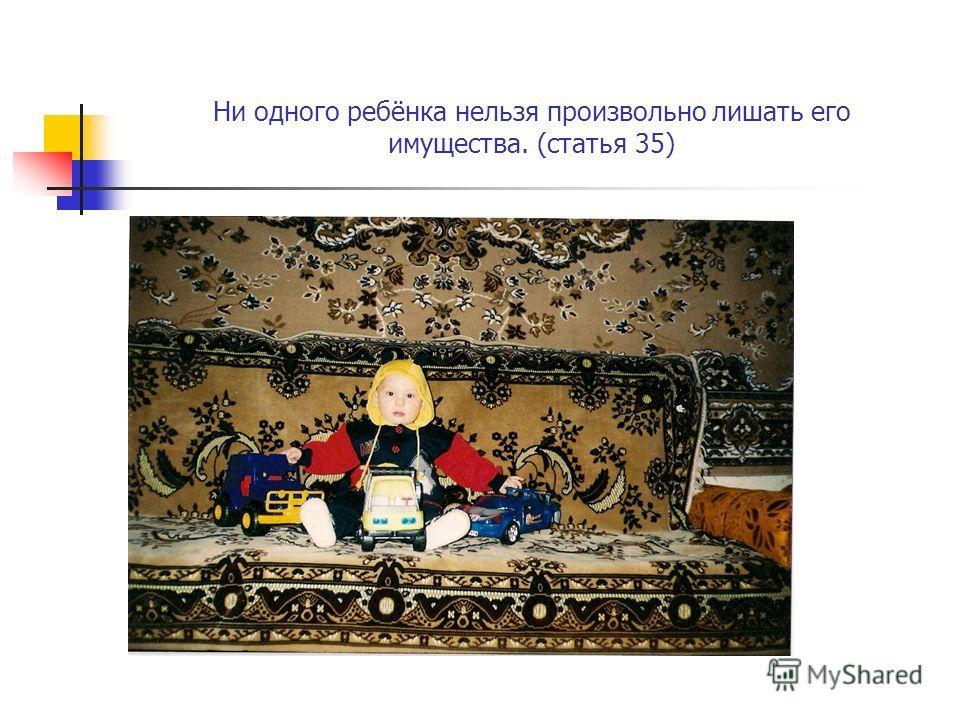 Ни одного ребёнка нельзя произвольно лишать его имущества. (статья 35)