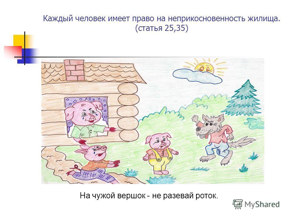 Каждый человек имеет право на неприкосновенность жилища. (статья 25,35) На чужой вершок - не разевай роток.