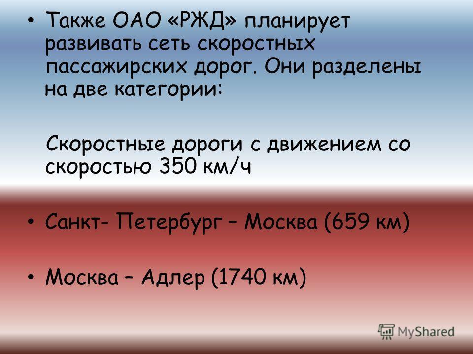 Также ОАО «РЖД» планирует развивать сеть скоростных пассажирских дорог. Они разделены на две категории: Скоростные дороги с движением со скоростью 350 км/ч Санкт- Петербург – Москва (659 км) Москва – Адлер (1740 км)