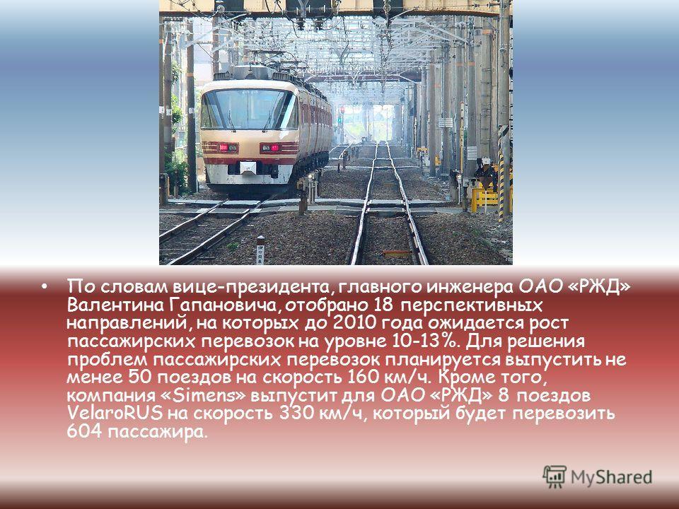 По словам вице-президента, главного инженера ОАО «РЖД» Валентина Гапановича, отобрано 18 перспективных направлений, на которых до 2010 года ожидается рост пассажирских перевозок на уровне 10-13%. Для решения проблем пассажирских перевозок планируется