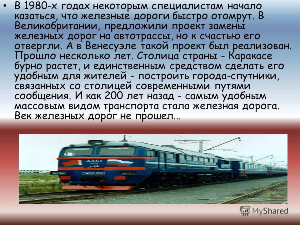В 1980-х годах некоторым специалистам начало казаться, что железные дороги быстро отомрут. В Великобритании, предложили проект замены железных дорог на автотрассы, но к счастью его отвергли. А в Венесуэле такой проект был реализован. Прошло несколько