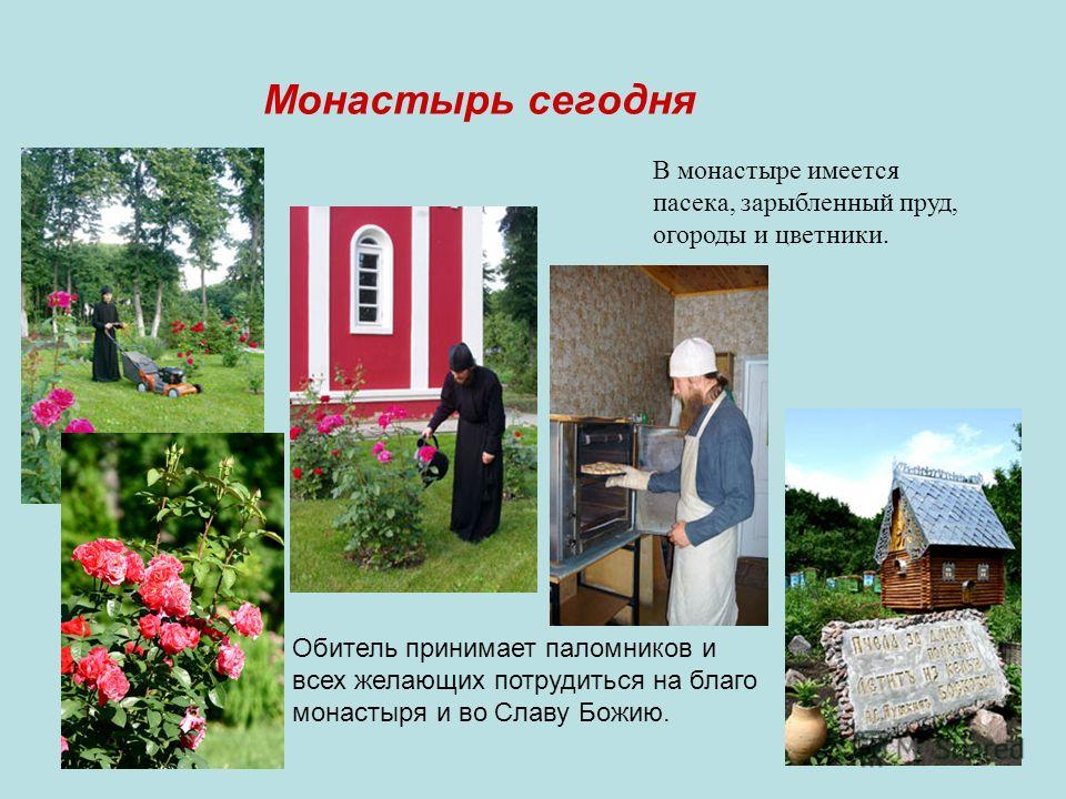 Монастырь сегодня В монастыре имеется пасека, зарыбленный пруд, огороды и цветники. Обитель принимает паломников и всех желающих потрудиться на благо монастыря и во Славу Божию.