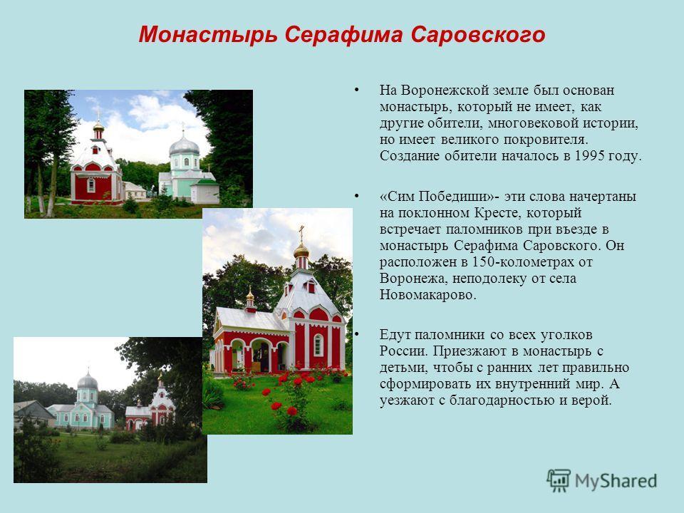 Монастырь Серафима Саровского На Воронежской земле был основан монастырь, который не имеет, как другие обители, многовековой истории, но имеет великого покровителя. Создание обители началось в 1995 году. «Сим Победиши»- эти слова начертаны на поклонн