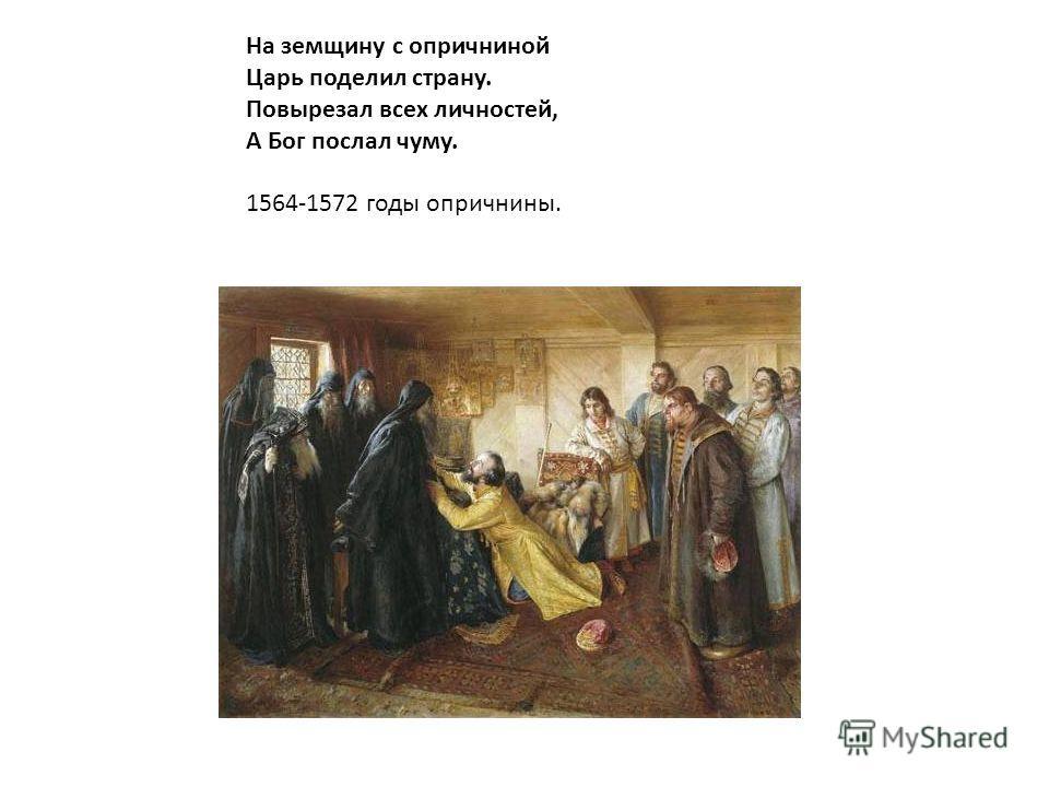 На земщину с опричниной Царь поделил страну. Повырезал всех личностей, А Бог послал чуму. 1564-1572 годы опричнины.