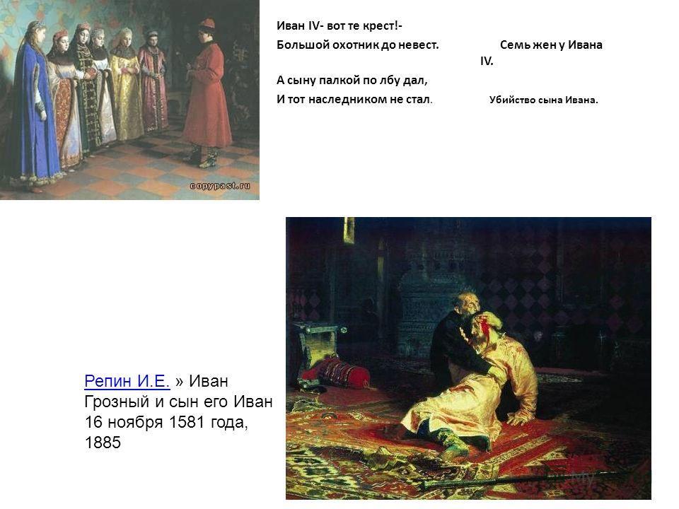 Иван IV- вот те крест!- Большой охотник до невест. Семь жен у Ивана IV. А сыну палкой по лбу дал, И тот наследником не стал. Убийство сына Ивана. Репин И.Е.Репин И.Е. » Иван Грозный и сын его Иван 16 ноября 1581 года, 1885