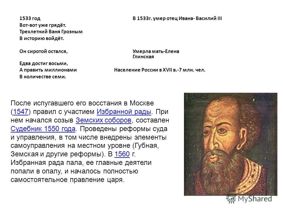1533 годВ 1533г. умер отец Ивана- Василий III Вот-вот уже грядёт. Трехлетний Ваня Грозным В историю войдёт. Он сиротой остался,Умерла мать-Елена Глинская Едва достиг восьми, А править миллионами Население России в XVII в.-7 млн. чел. В количестве сем