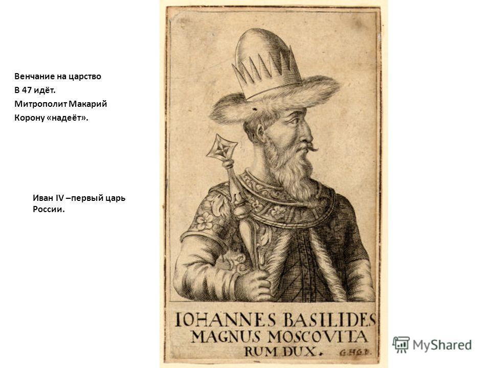 Венчание на царство В 47 идёт. Митрополит Макарий Корону «надеёт». Иван IV –первый царь России.