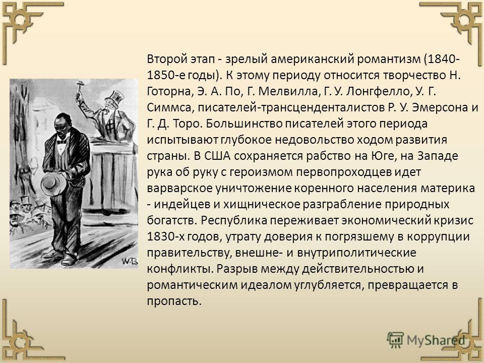 Второй этап - зрелый американский романтизм (1840- 1850-е годы). К этому периоду относится творчество Н. Готорна, Э. А. По, Г. Мелвилла, Г. У. Лонгфелло, У. Г. Симмса, писателей-трансценденталистов Р. У. Эмерсона и Г. Д. Торо. Большинство писателей э