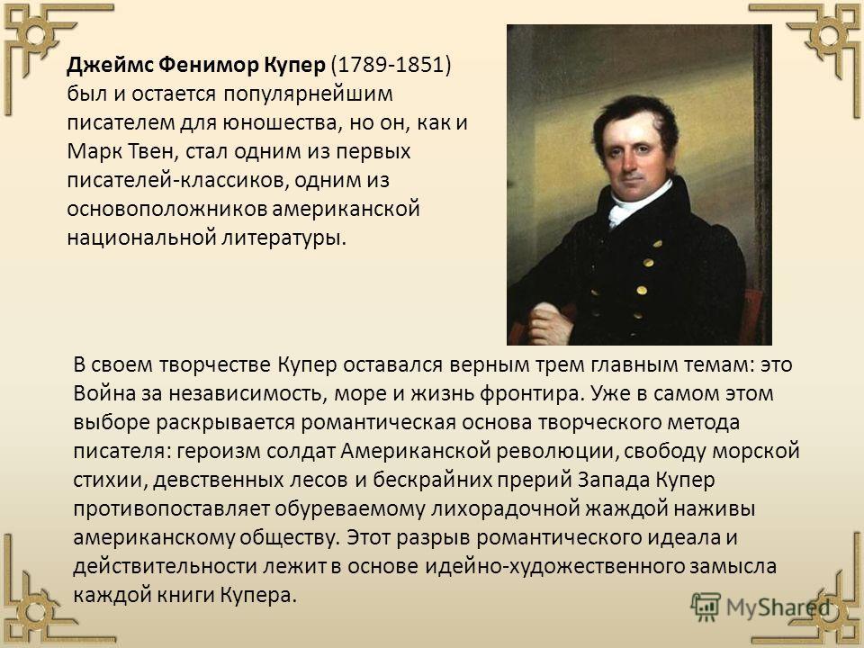 Джеймс Фенимор Купер (1789-1851) был и остается популярнейшим писателем для юношества, но он, как и Марк Твен, стал одним из первых писателей-классиков, одним из основоположников американской национальной литературы. В своем творчестве Купер оставалс