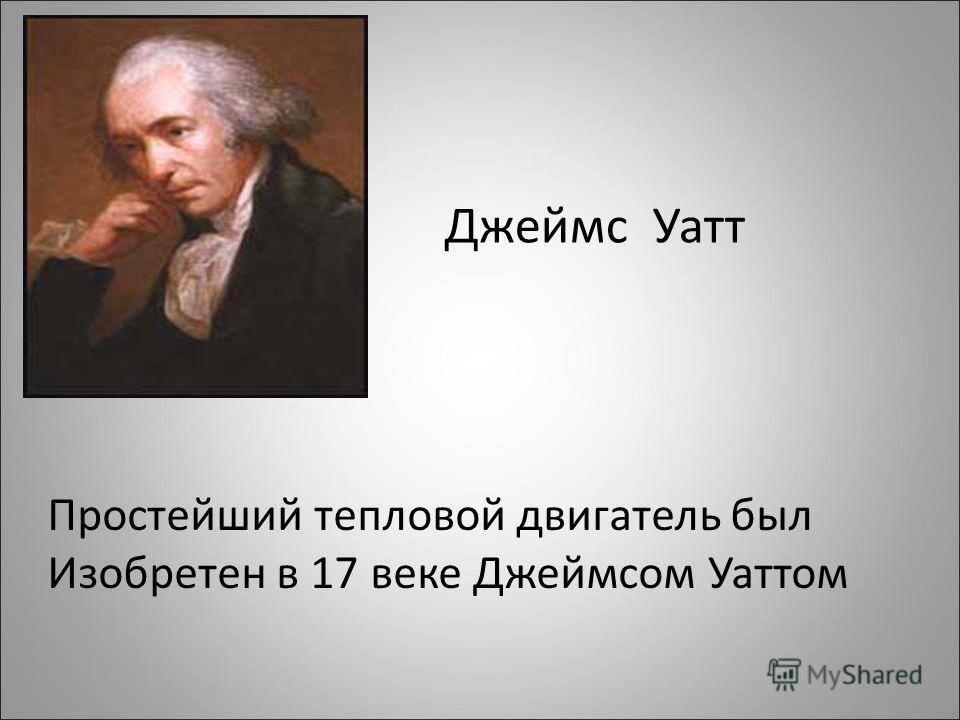 Джеймс Уатт Простейший тепловой двигатель был Изобретен в 17 веке Джеймсом Уаттом
