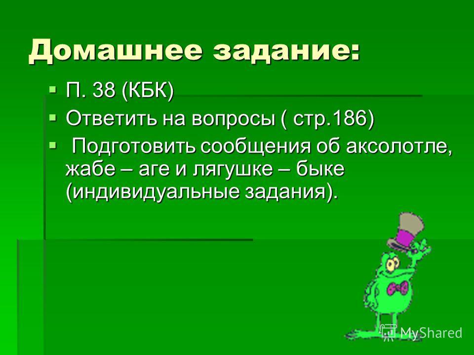 Домашнее задание: П. 38 (КБК) П. 38 (КБК) Ответить на вопросы ( стр.186) Ответить на вопросы ( стр.186) Подготовить сообщения об аксолотле, жабе – аге и лягушке – быке (индивидуальные задания). Подготовить сообщения об аксолотле, жабе – аге и лягушке