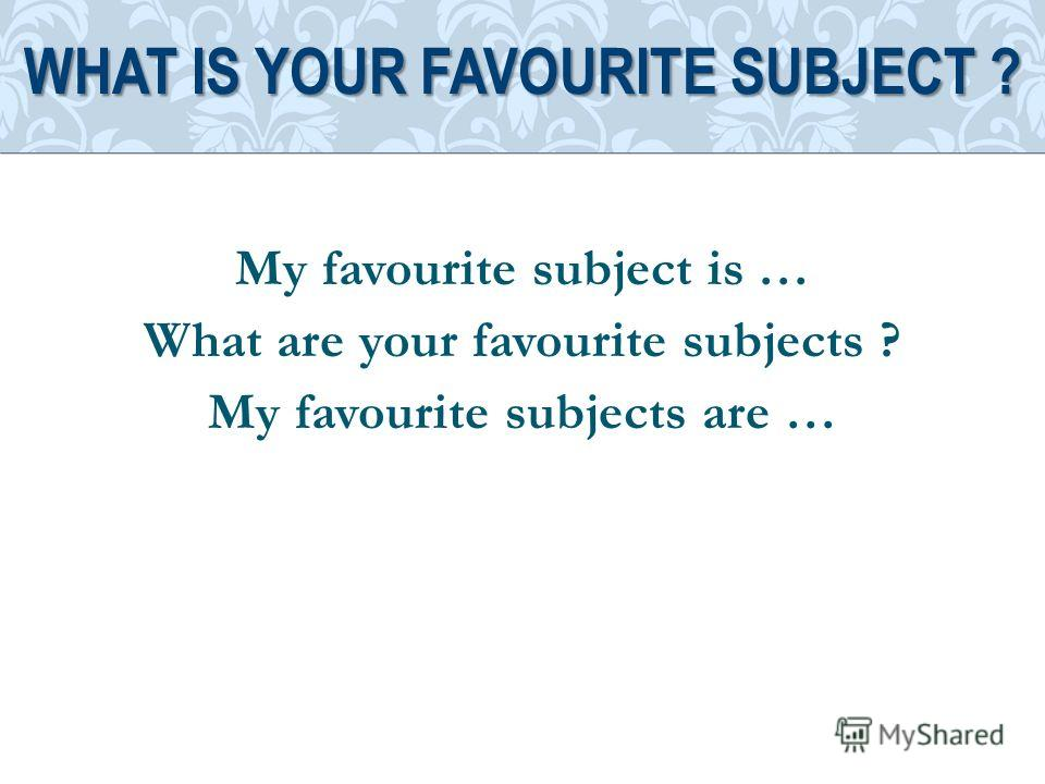 My favourite subject is … What are your favourite subjects ? My favourite subjects are … WHAT IS YOUR FAVOURITE SUBJECT ?