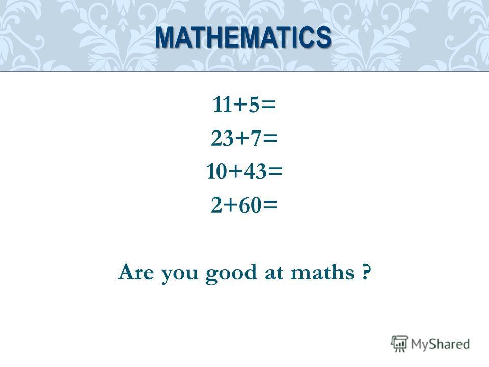 11+5= 23+7= 10+43= 2+60= Are you good at maths ? MATHEMATICS