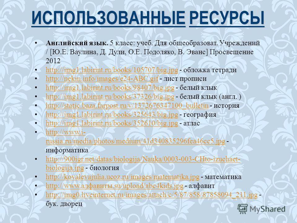ИСПОЛЬЗОВАННЫЕ РЕСУРСЫ Английский язык. 5 класс: учеб. Для общеобразоват. Учреждений / [Ю.Е. Ваулина, Д. Дули, О.Е. Подоляко, В. Эванс] Просвещение 2012 http://img1.labirint.ru/books/105707/big.jpg - обложка тетради http://img1.labirint.ru/books/1057