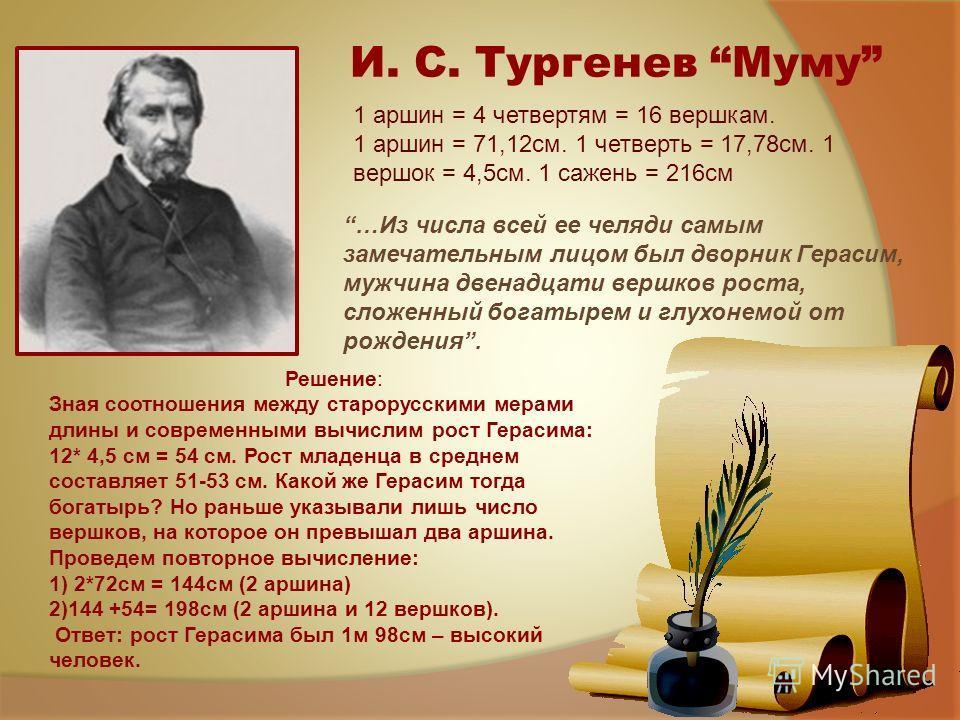 И. С. Тургенев Муму 1 аршин = 4 четвертям = 16 вершкам. 1 аршин = 71,12см. 1 четверть = 17,78см. 1 вершок = 4,5см. 1 сажень = 216см …Из числа всей ее челяди самым замечательным лицом был дворник Герасим, мужчина двенадцати вершков роста, сложенный бо