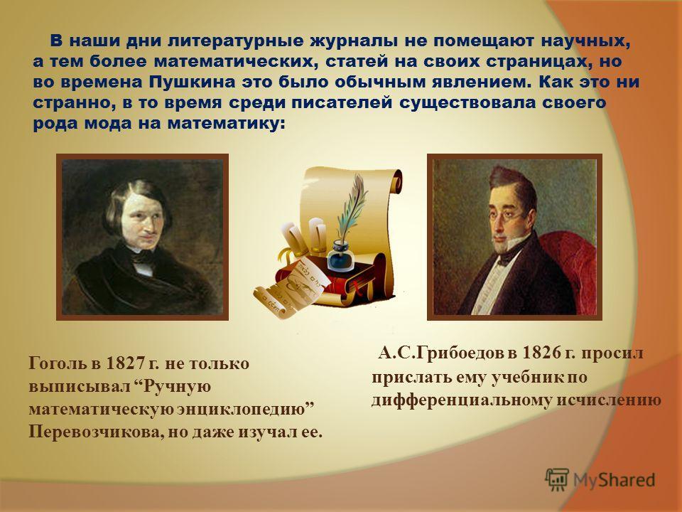 В наши дни литературные журналы не помещают научных, а тем более математических, статей на своих страницах, но во времена Пушкина это было обычным явлением. Как это ни странно, в то время среди писателей существовала своего рода мода на математику: А