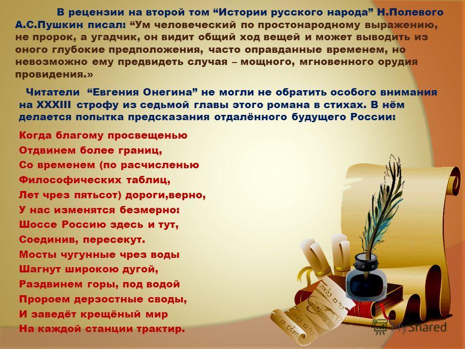 В рецензии на второй том Истории русского народа Н.Полевого А.С.Пушкин писал: Ум человеческий по простонародному выражению, не пророк, а угадчик, он видит общий ход вещей и может выводить из оного глубокие предположения, часто оправданные временем, н