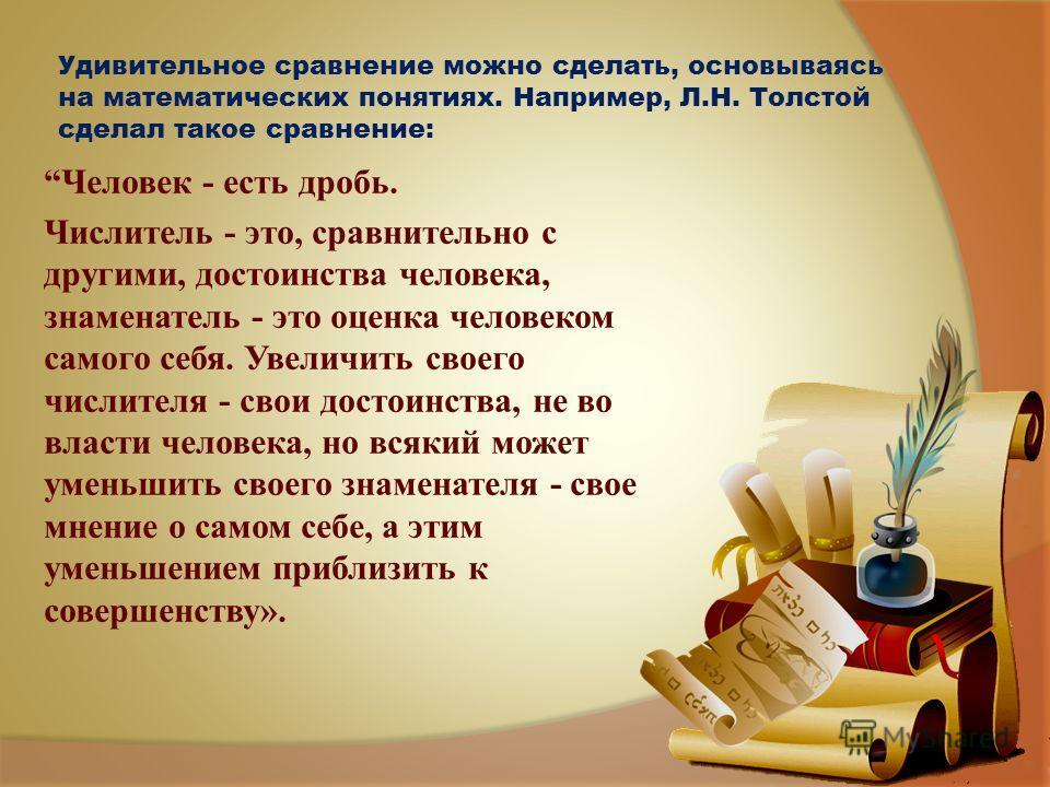 Удивительное сравнение можно сделать, основываясь на математических понятиях. Например, Л.Н. Толстой сделал такое сравнение: Человек - есть дробь. Числитель - это, сравнительно с другими, достоинства человека, знаменатель - это оценка человеком самог