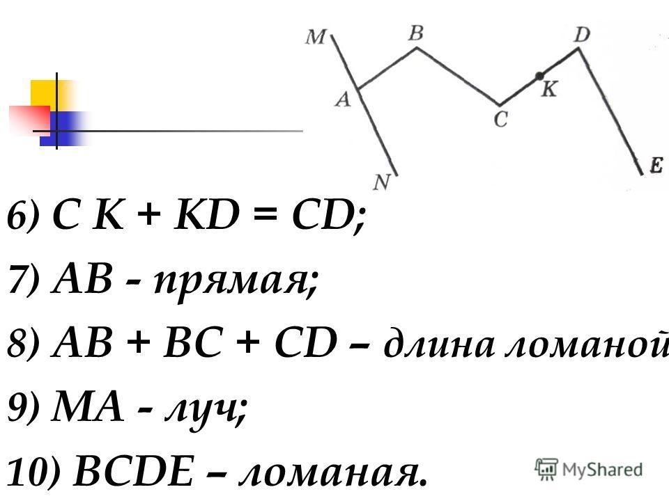 6) С К + KD = CD; 7) АВ - прямая; 8) АВ + ВС + CD – длина ломаной; 9) МA - луч; 10) ВСDЕ – ломаная.