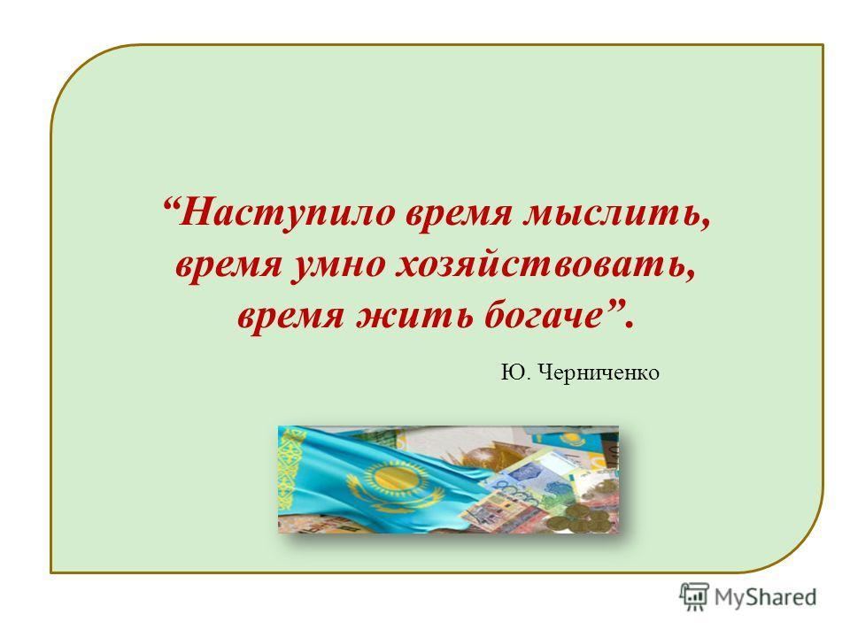 Наступило время мыслить, время умно хозяйствовать, время жить богаче. Ю. Черниченко