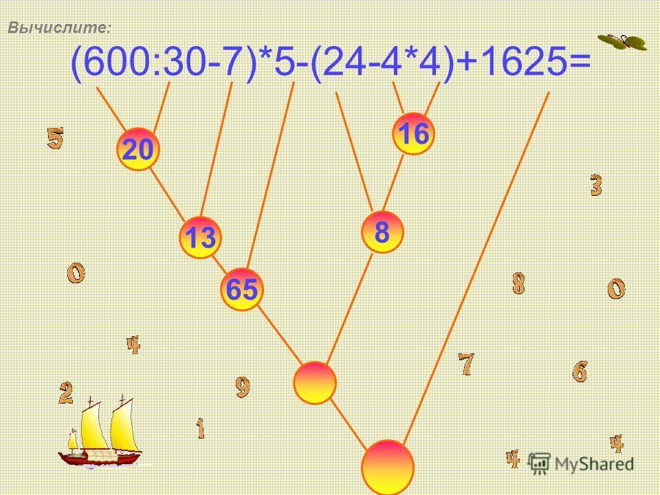 (600:30-7)*5-(24-4*4)+1625= 20 13 65 16 8 Вычислите: