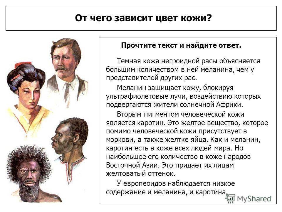 От чего зависит цвет кожи? Прочтите текст и найдите ответ. Темная кожа негроидной расы объясняется большим количеством в ней меланина, чем у представителей других рас. Меланин защищает кожу, блокируя ультрафиолетовые лучи, воздействию которых подверг